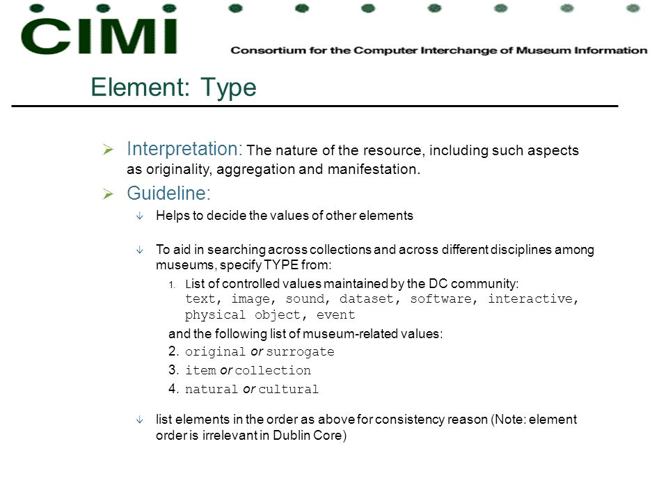 Element: Type Interpretation: The nature of the resource, including such aspects as originality, aggregation and manifestation. Guideline: Helps to de