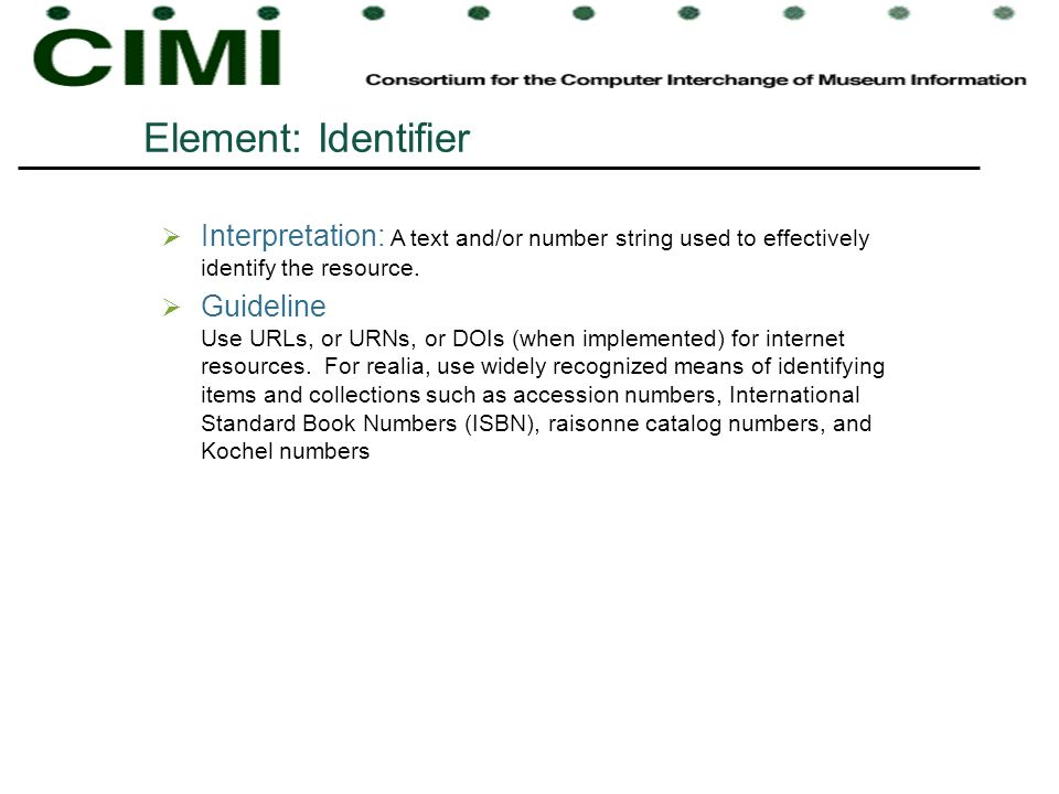 Element: Identifier Interpretation: A text and/or number string used to effectively identify the resource. Guideline Use URLs, or URNs, or DOIs (when