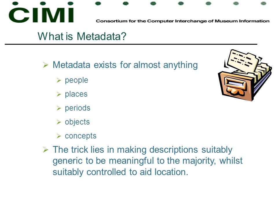 What is Metadata? Metadata exists for almost anything people places periods objects concepts The trick lies in making descriptions suitably generic to