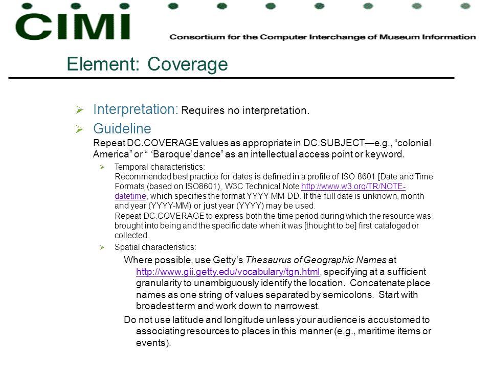 Element: Coverage Interpretation: Requires no interpretation. Guideline Repeat DC.COVERAGE values as appropriate in DC.SUBJECTe.g., colonial America o