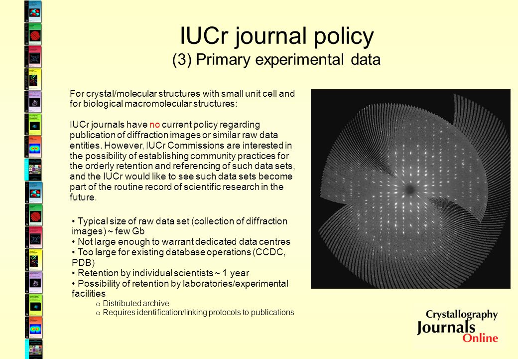 IUCr journal policy (3) Primary experimental data For crystal/molecular structures with small unit cell and for biological macromolecular structures: IUCr journals have no current policy regarding publication of diffraction images or similar raw data entities.