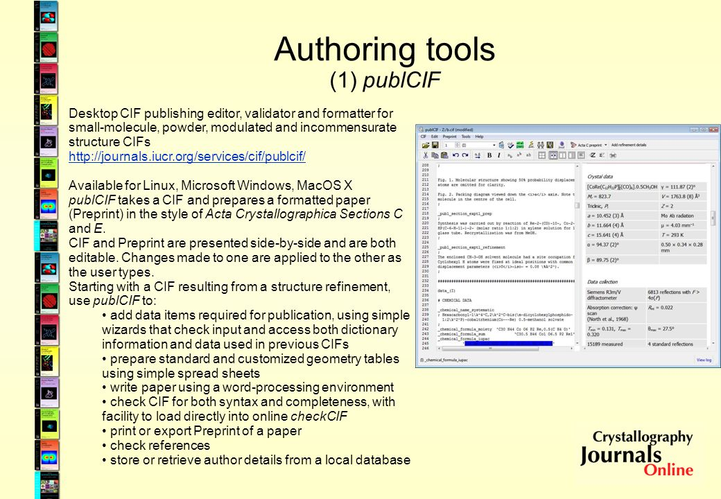 Authoring tools (1) publCIF Desktop CIF publishing editor, validator and formatter for small-molecule, powder, modulated and incommensurate structure CIFs http://journals.iucr.org/services/cif/publcif/ Available for Linux, Microsoft Windows, MacOS X publCIF takes a CIF and prepares a formatted paper (Preprint) in the style of Acta Crystallographica Sections C and E.