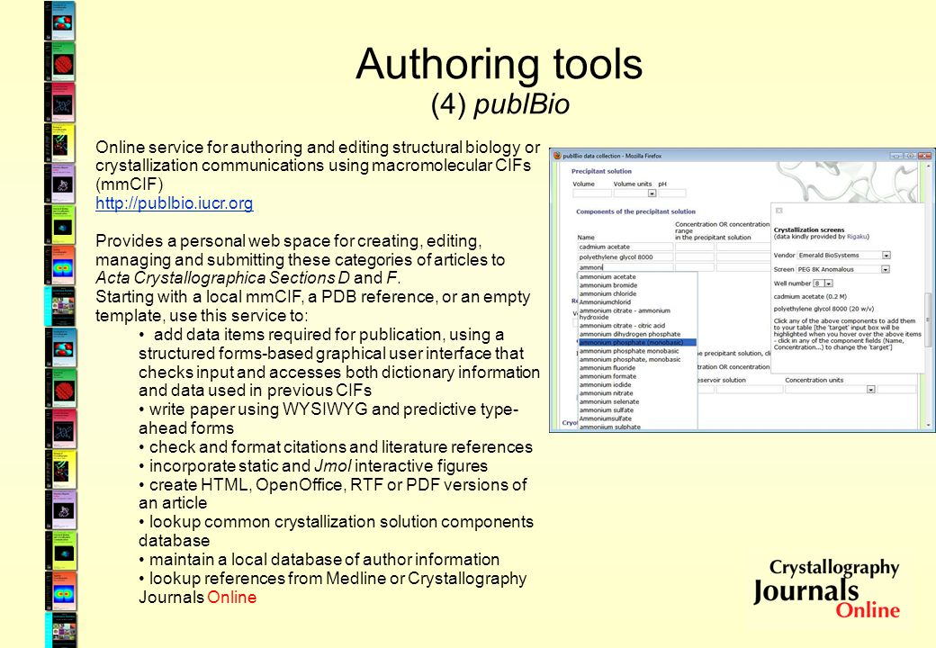 Authoring tools (4) publBio Online service for authoring and editing structural biology or crystallization communications using macromolecular CIFs (mmCIF) http://publbio.iucr.org Provides a personal web space for creating, editing, managing and submitting these categories of articles to Acta Crystallographica Sections D and F.