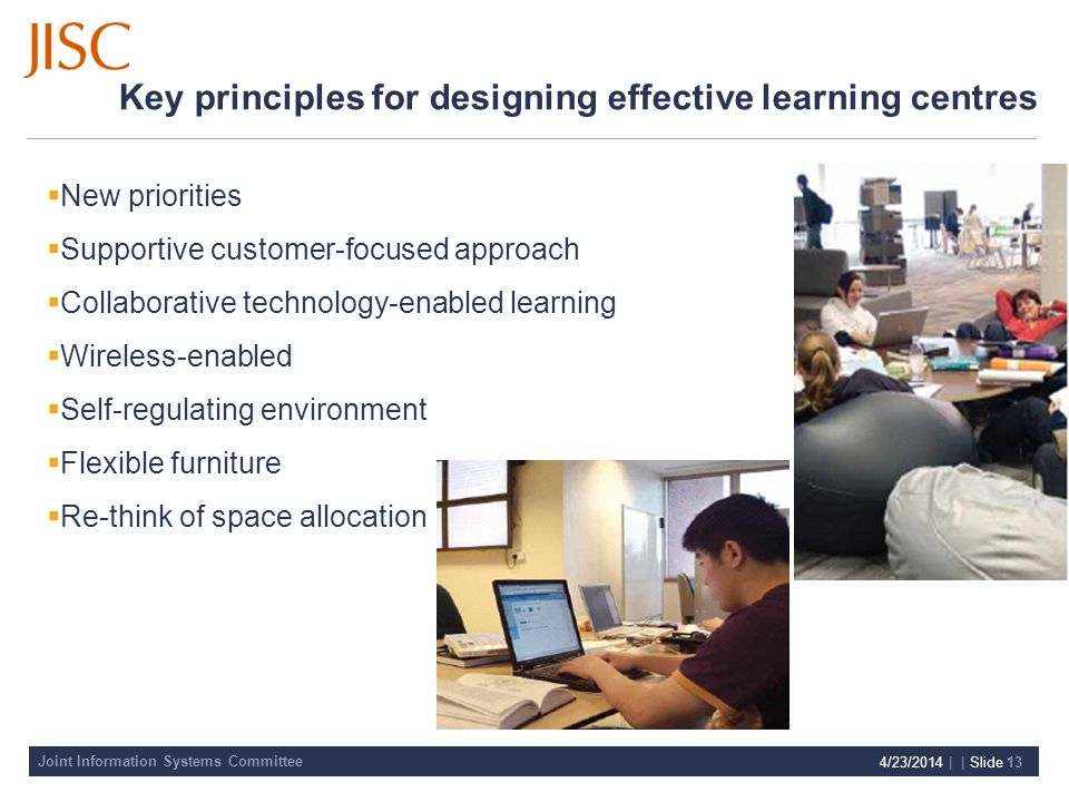 Joint Information Systems Committee 4/23/2014 | | Slide 13 Key principles for designing effective learning centres New priorities Supportive customer-focused approach Collaborative technology-enabled learning Wireless-enabled Self-regulating environment Flexible furniture Re-think of space allocation