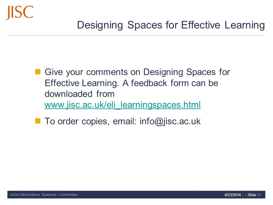 Joint Information Systems Committee 4/23/2014 | | Slide 17 Designing Spaces for Effective Learning Give your comments on Designing Spaces for Effective Learning.