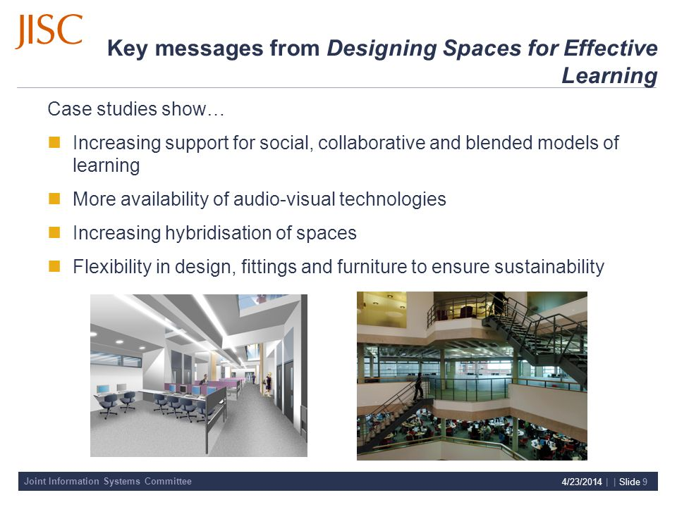 Joint Information Systems Committee 4/23/2014 | | Slide 9 Key messages from Designing Spaces for Effective Learning Case studies show… Increasing support for social, collaborative and blended models of learning More availability of audio-visual technologies Increasing hybridisation of spaces Flexibility in design, fittings and furniture to ensure sustainability