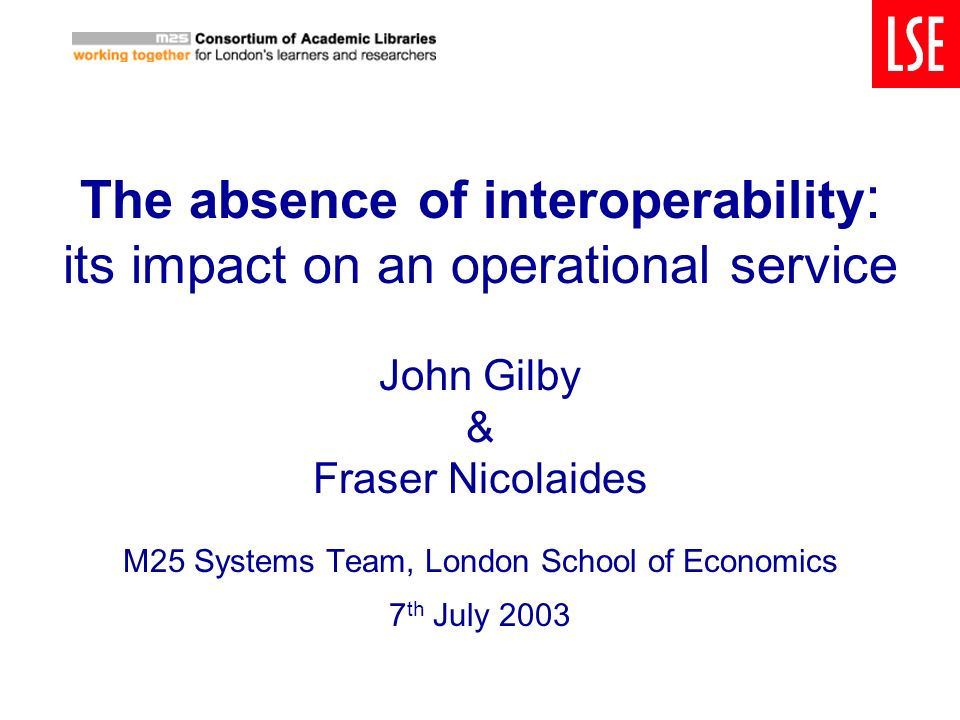 The absence of interoperability : its impact on an operational service John Gilby & Fraser Nicolaides M25 Systems Team, London School of Economics 7 t