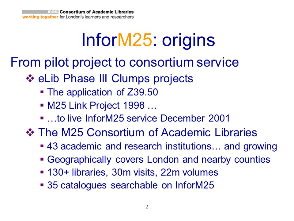 2 InforM25: origins From pilot project to consortium service eLib Phase III Clumps projects The application of Z39.50 M25 Link Project 1998 … …to live