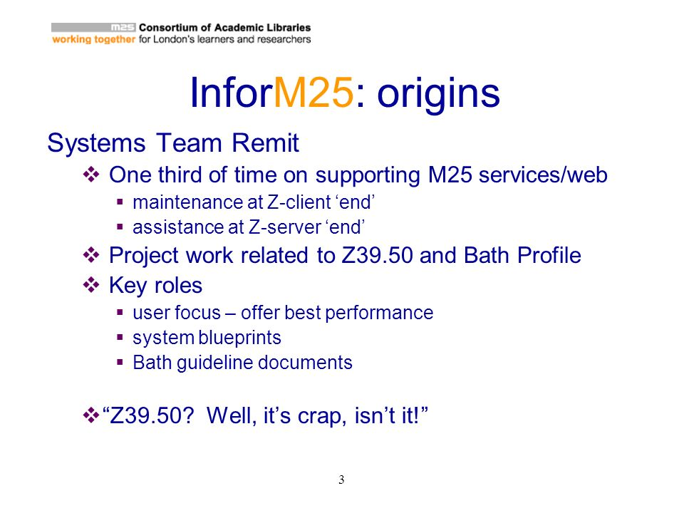 3 InforM25: origins Systems Team Remit One third of time on supporting M25 services/web maintenance at Z-client end assistance at Z-server end Project