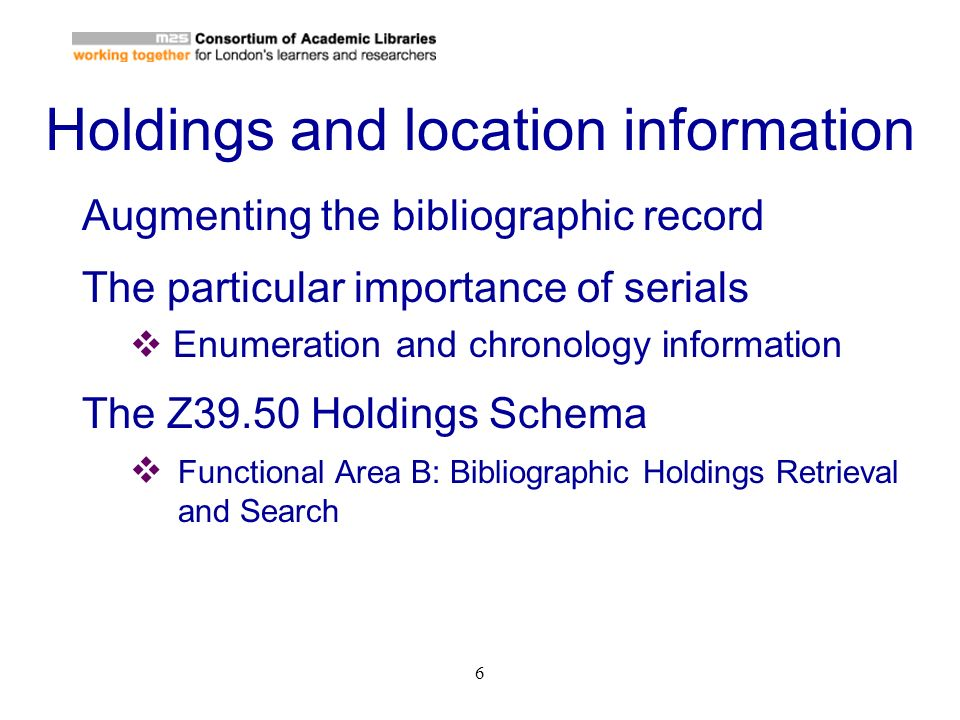 6 Holdings and location information Augmenting the bibliographic record The particular importance of serials Enumeration and chronology information Th