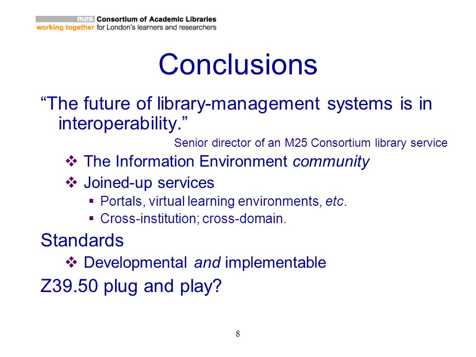 8 Conclusions The future of library-management systems is in interoperability. Senior director of an M25 Consortium library service The Information En