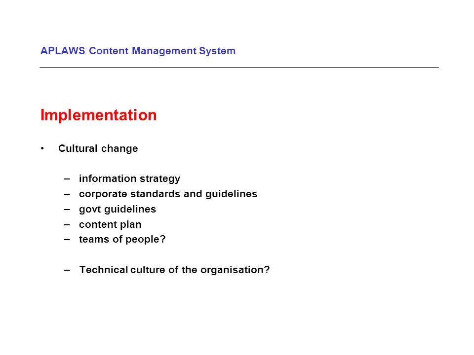 APLAWS Content Management System Implementation Cultural change –information strategy –corporate standards and guidelines –govt guidelines –content plan –teams of people.