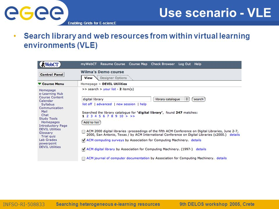 Enabling Grids for E-sciencE INFSO-RI-508833 Searching heterogeneous e-learning resources 9th DELOS workshop 2005, Crete Use scenario - VLE Search library and web resources from within virtual learning environments (VLE)