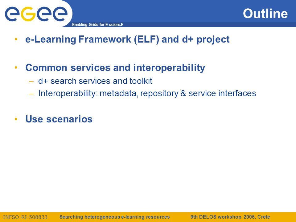 Enabling Grids for E-sciencE INFSO-RI-508833 Searching heterogeneous e-learning resources 9th DELOS workshop 2005, Crete Outline e-Learning Framework (ELF) and d+ project Common services and interoperability –d+ search services and toolkit –Interoperability: metadata, repository & service interfaces Use scenarios
