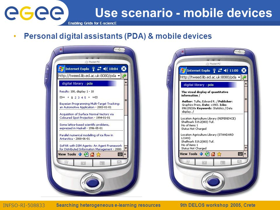 Enabling Grids for E-sciencE INFSO-RI-508833 Searching heterogeneous e-learning resources 9th DELOS workshop 2005, Crete Use scenario - mobile devices Personal digital assistants (PDA) & mobile devices