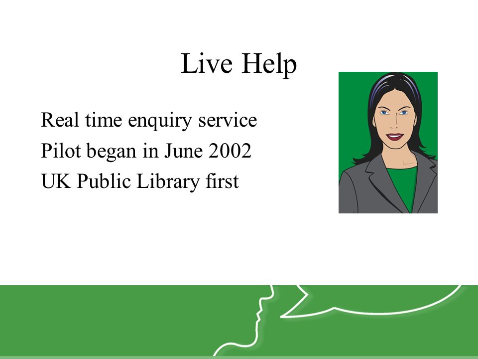 Live Help Real time enquiry service Pilot began in June 2002 UK Public Library first