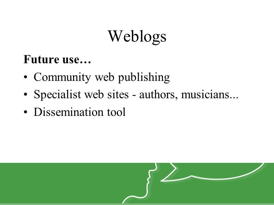 Weblogs Future use… Community web publishing Specialist web sites - authors, musicians...