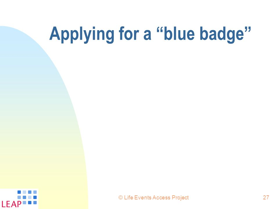© Life Events Access Project27 Applying for a blue badge