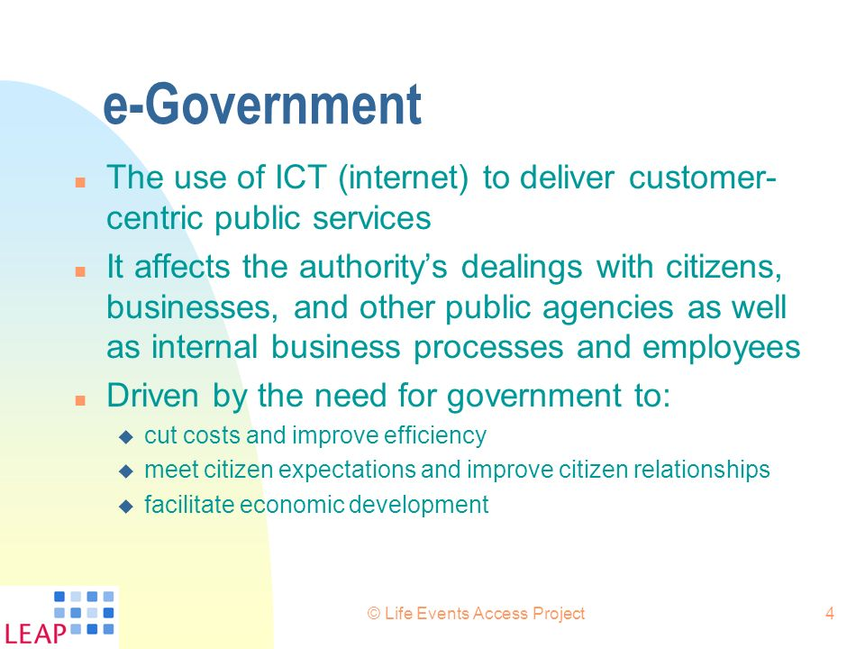 © Life Events Access Project4 e-Government n The use of ICT (internet) to deliver customer- centric public services n It affects the authoritys dealin