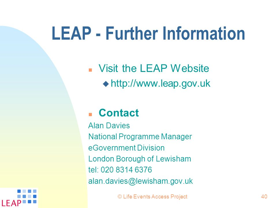 © Life Events Access Project40 LEAP - Further Information n Visit the LEAP Website u http://www.leap.gov.uk n Contact Alan Davies National Programme M