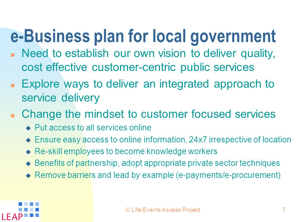 © Life Events Access Project7 e-Business plan for local government n Need to establish our own vision to deliver quality, cost effective customer-cent