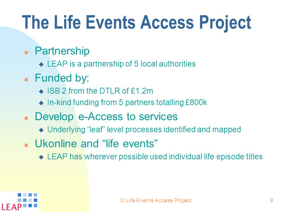 © Life Events Access Project9 The Life Events Access Project n Partnership u LEAP is a partnership of 5 local authorities n Funded by: u ISB 2 from th