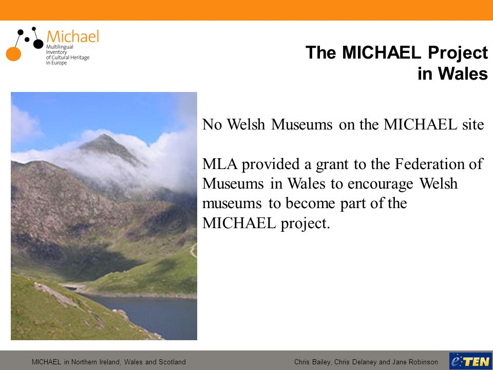 MICHAEL in Northern Ireland, Wales and Scotland Chris Bailey, Chris Delaney and Jane Robinson The MICHAEL Project in Wales No Welsh Museums on the MIC
