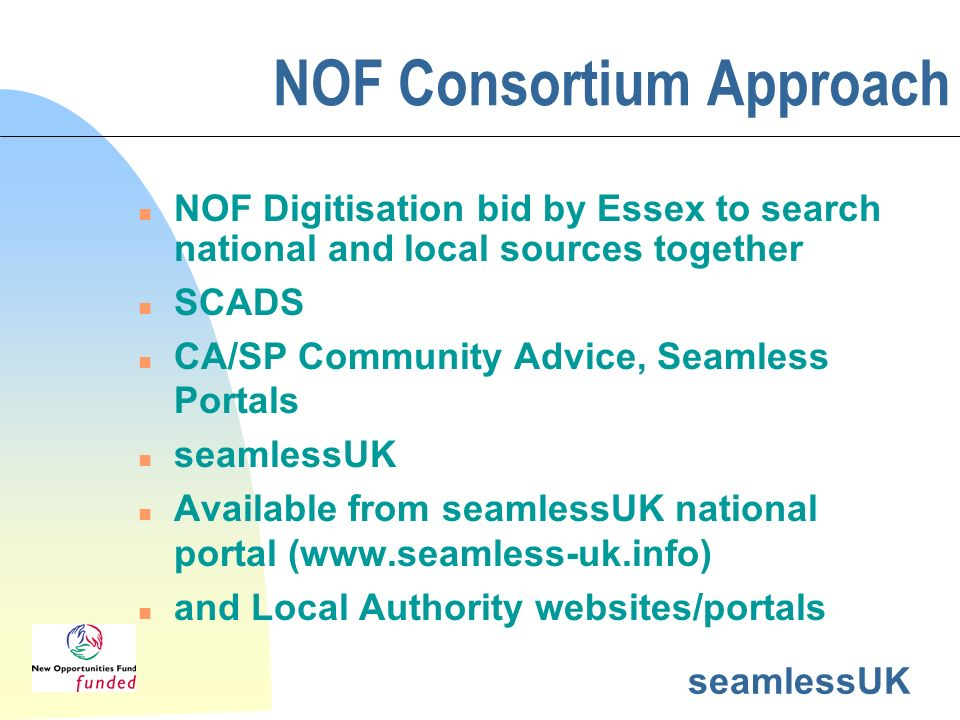 NOF Consortium Approach n NOF Digitisation bid by Essex to search national and local sources together n SCADS n CA/SP Community Advice, Seamless Portals n seamlessUK n Available from seamlessUK national portal (www.seamless-uk.info) n and Local Authority websites/portals