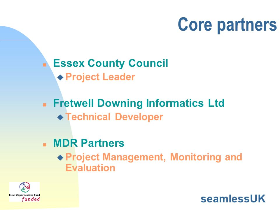seamlessUK Core partners n Essex County Council u Project Leader n Fretwell Downing Informatics Ltd u Technical Developer n MDR Partners u Project Management, Monitoring and Evaluation