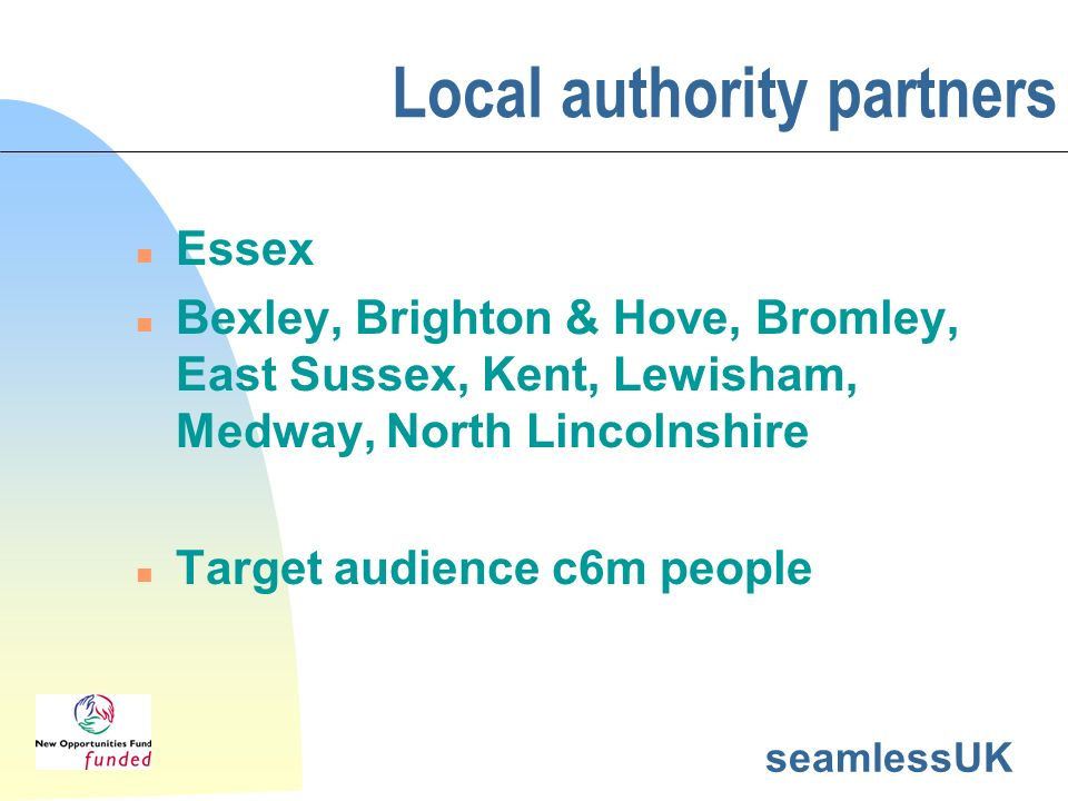 seamlessUK Local authority partners n Essex n Bexley, Brighton & Hove, Bromley, East Sussex, Kent, Lewisham, Medway, North Lincolnshire n Target audie
