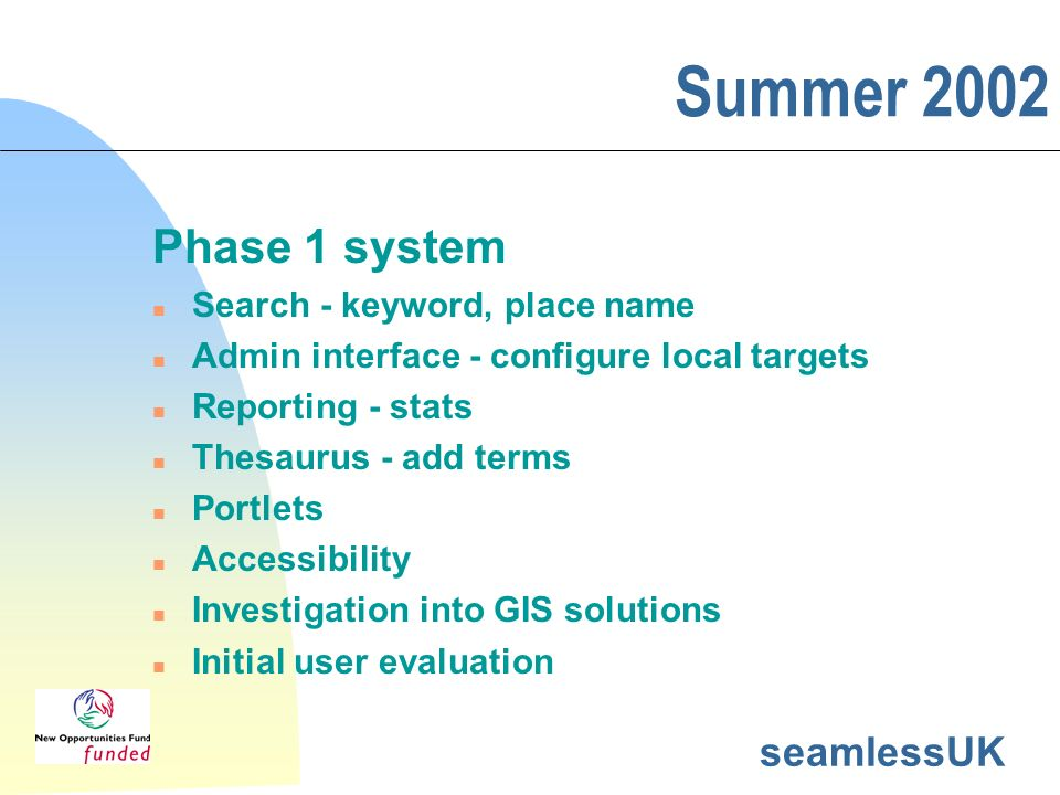 seamlessUK Summer 2002 Phase 1 system n Search - keyword, place name n Admin interface - configure local targets n Reporting - stats n Thesaurus - add terms n Portlets n Accessibility n Investigation into GIS solutions n Initial user evaluation