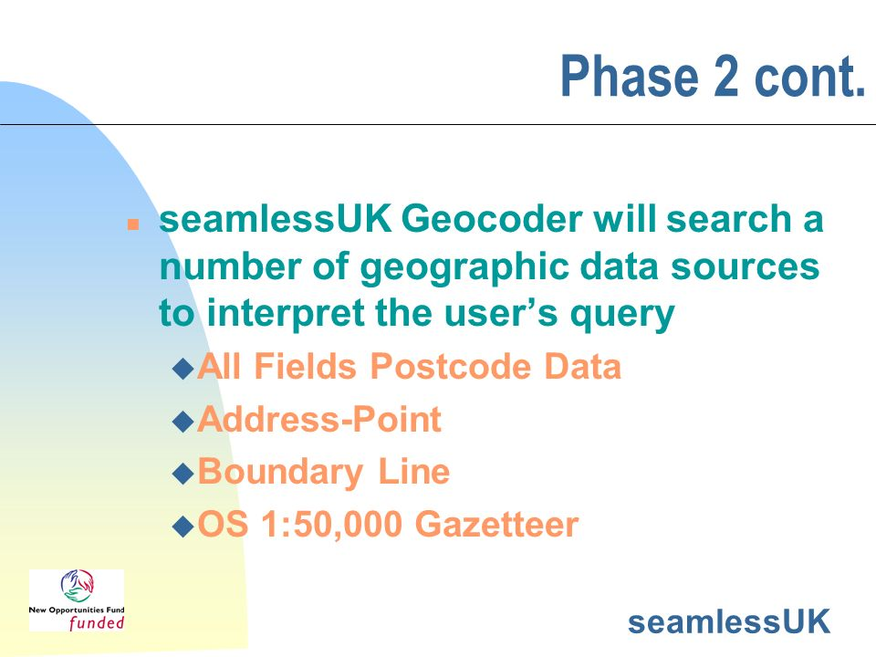seamlessUK Phase 2 cont. n seamlessUK Geocoder will search a number of geographic data sources to interpret the users query u All Fields Postcode Data