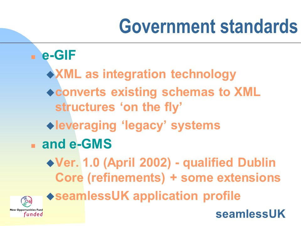 seamlessUK Government standards n e-GIF u XML as integration technology u converts existing schemas to XML structures on the fly u leveraging legacy s