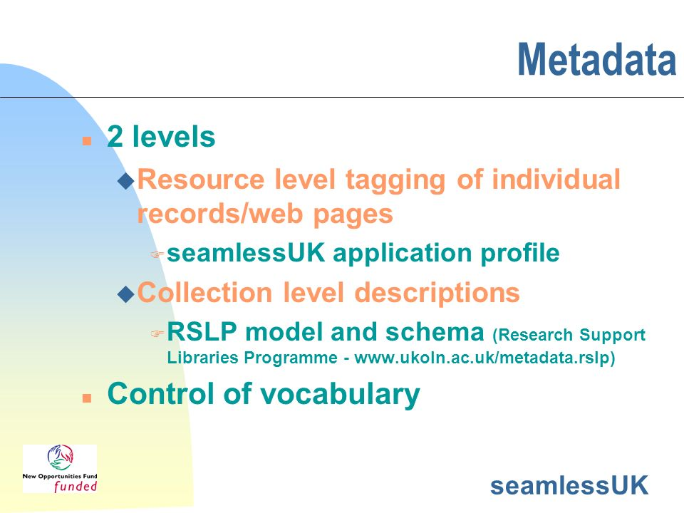 seamlessUK Metadata n 2 levels u Resource level tagging of individual records/web pages F seamlessUK application profile u Collection level descriptions F RSLP model and schema (Research Support Libraries Programme - www.ukoln.ac.uk/metadata.rslp) n Control of vocabulary