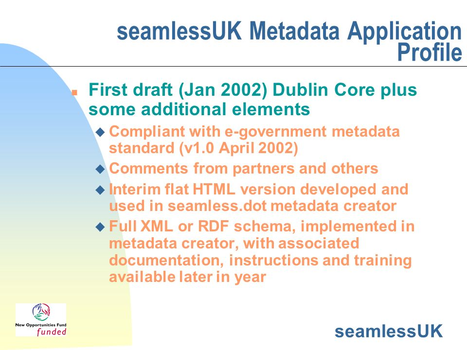 seamlessUK seamlessUK Metadata Application Profile n First draft (Jan 2002) Dublin Core plus some additional elements u Compliant with e-government metadata standard (v1.0 April 2002) u Comments from partners and others u Interim flat HTML version developed and used in seamless.dot metadata creator u Full XML or RDF schema, implemented in metadata creator, with associated documentation, instructions and training available later in year