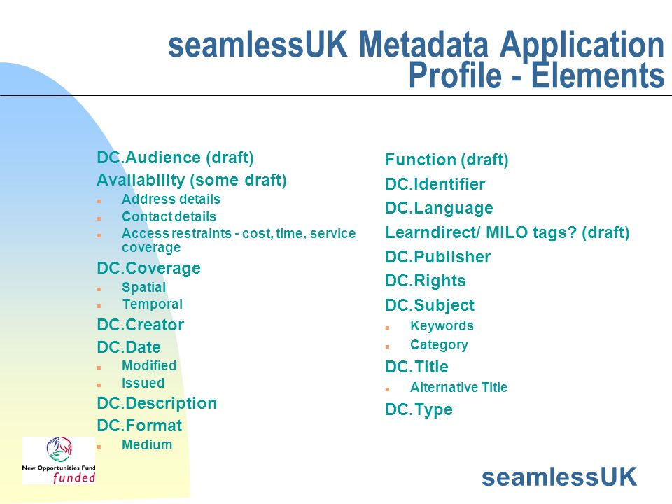 seamlessUK seamlessUK Metadata Application Profile - Elements DC.Audience (draft) Availability (some draft) n Address details n Contact details n Access restraints - cost, time, service coverage DC.Coverage n Spatial n Temporal DC.Creator DC.Date n Modified n Issued DC.Description DC.Format n Medium Function (draft) DC.Identifier DC.Language Learndirect/ MILO tags.