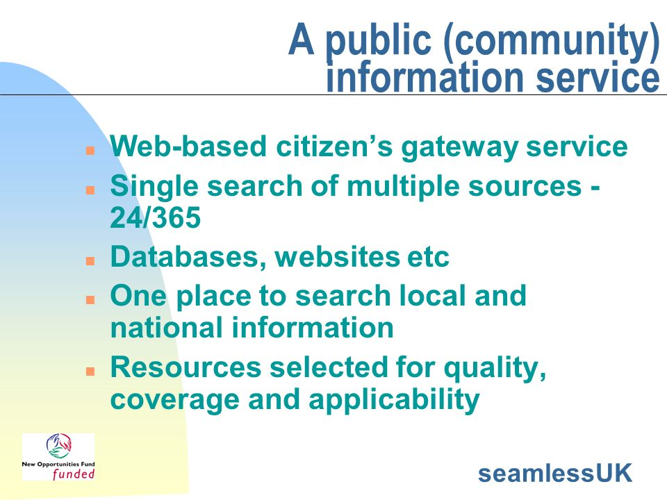 seamlessUK A public (community) information service n Web-based citizens gateway service n Single search of multiple sources - 24/365 n Databases, websites etc n One place to search local and national information n Resources selected for quality, coverage and applicability