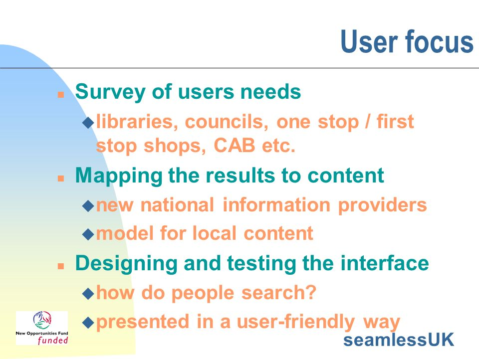 seamlessUK User focus n Survey of users needs u libraries, councils, one stop / first stop shops, CAB etc. n Mapping the results to content u new nati