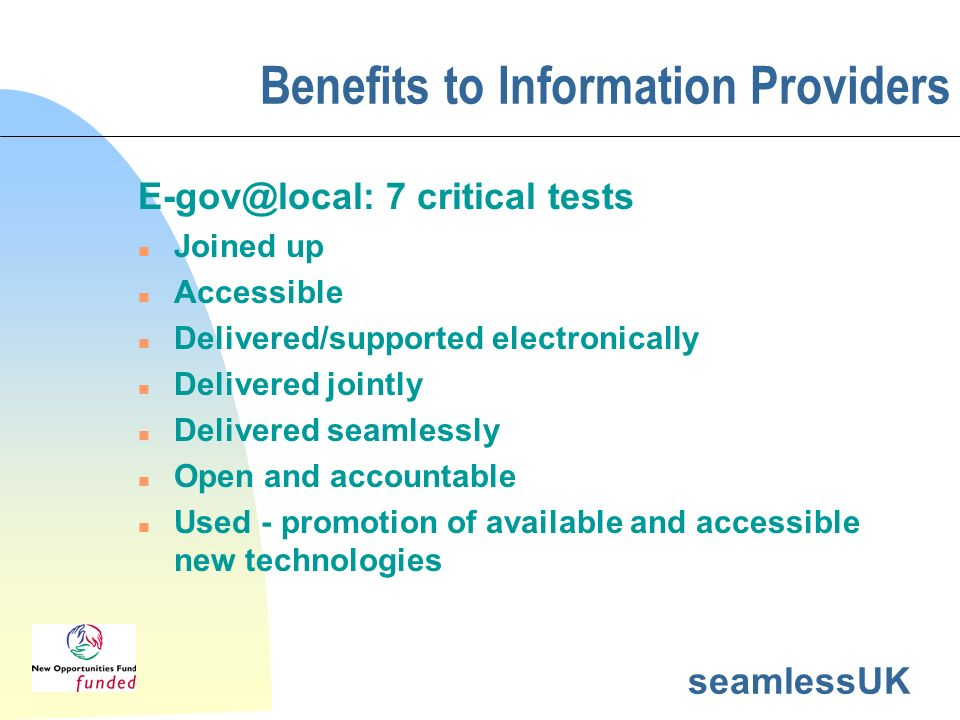 seamlessUK Benefits to Information Providers E-gov@local: 7 critical tests n Joined up n Accessible n Delivered/supported electronically n Delivered j