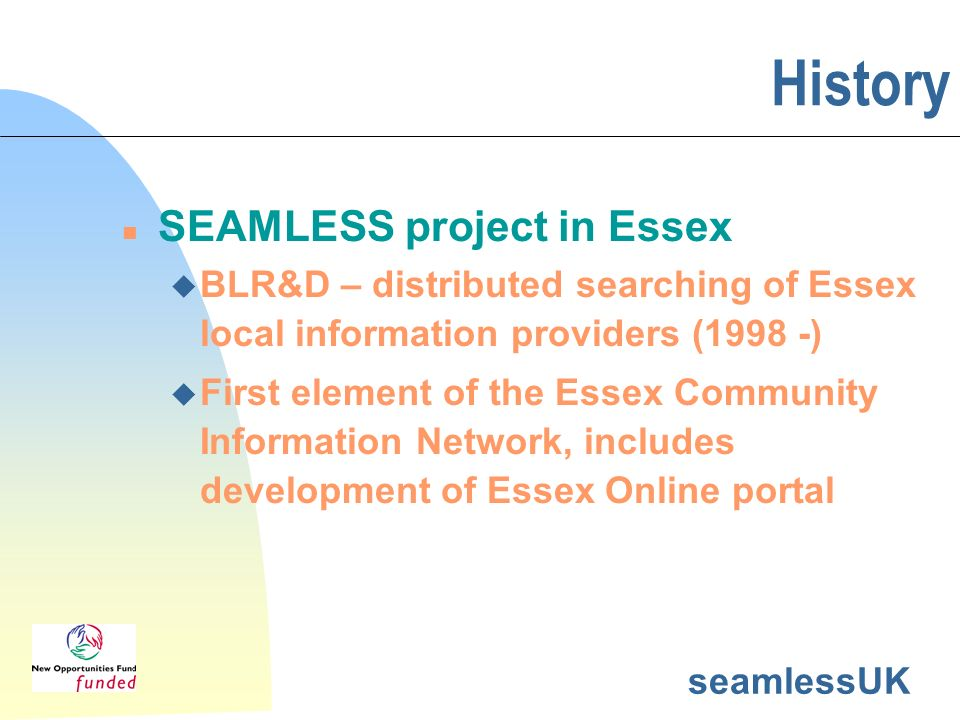 seamlessUK History n SEAMLESS project in Essex u BLR&D – distributed searching of Essex local information providers (1998 -) u First element of the Es