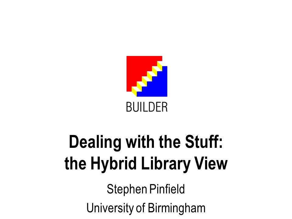 Dealing with the Stuff: the Hybrid Library View Stephen Pinfield University of Birmingham