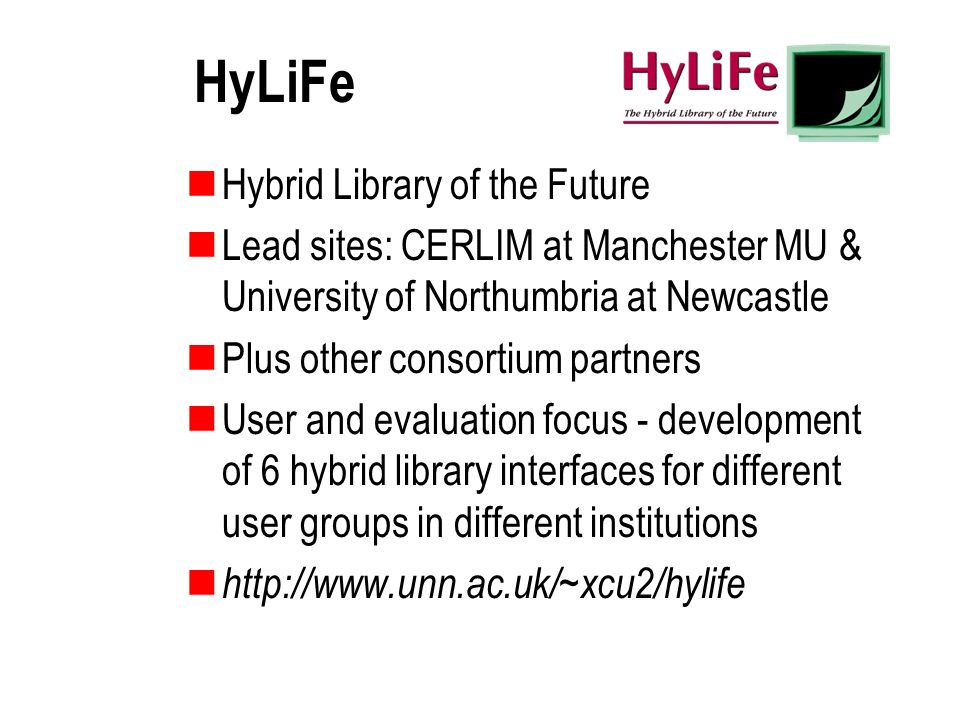 HyLiFe Hybrid Library of the Future Lead sites: CERLIM at Manchester MU & University of Northumbria at Newcastle Plus other consortium partners User a