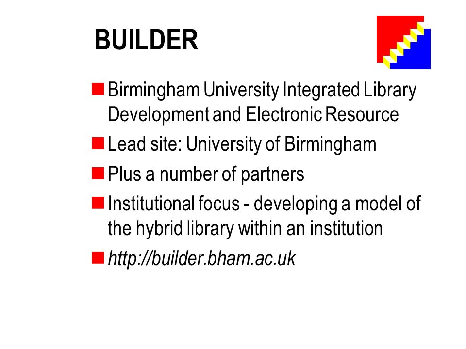 BUILDER Birmingham University Integrated Library Development and Electronic Resource Lead site: University of Birmingham Plus a number of partners Institutional focus - developing a model of the hybrid library within an institution http://builder.bham.ac.uk