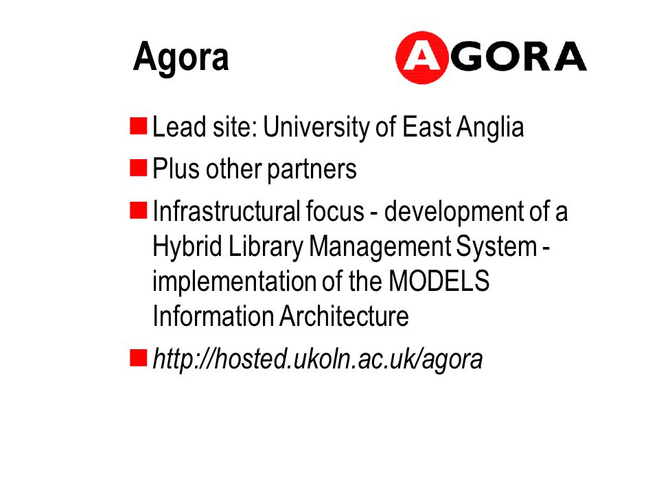 Agora Lead site: University of East Anglia Plus other partners Infrastructural focus - development of a Hybrid Library Management System - implementation of the MODELS Information Architecture http://hosted.ukoln.ac.uk/agora