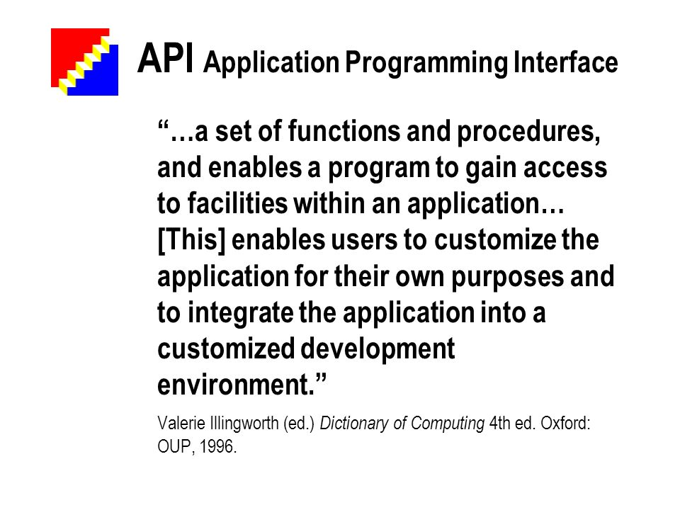 API Application Programming Interface …a set of functions and procedures, and enables a program to gain access to facilities within an application… [This] enables users to customize the application for their own purposes and to integrate the application into a customized development environment.
