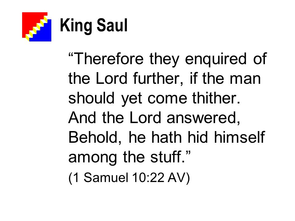 King Saul Therefore they enquired of the Lord further, if the man should yet come thither. And the Lord answered, Behold, he hath hid himself among th