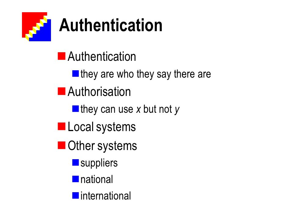 Authentication they are who they say there are Authorisation they can use x but not y Local systems Other systems suppliers national international
