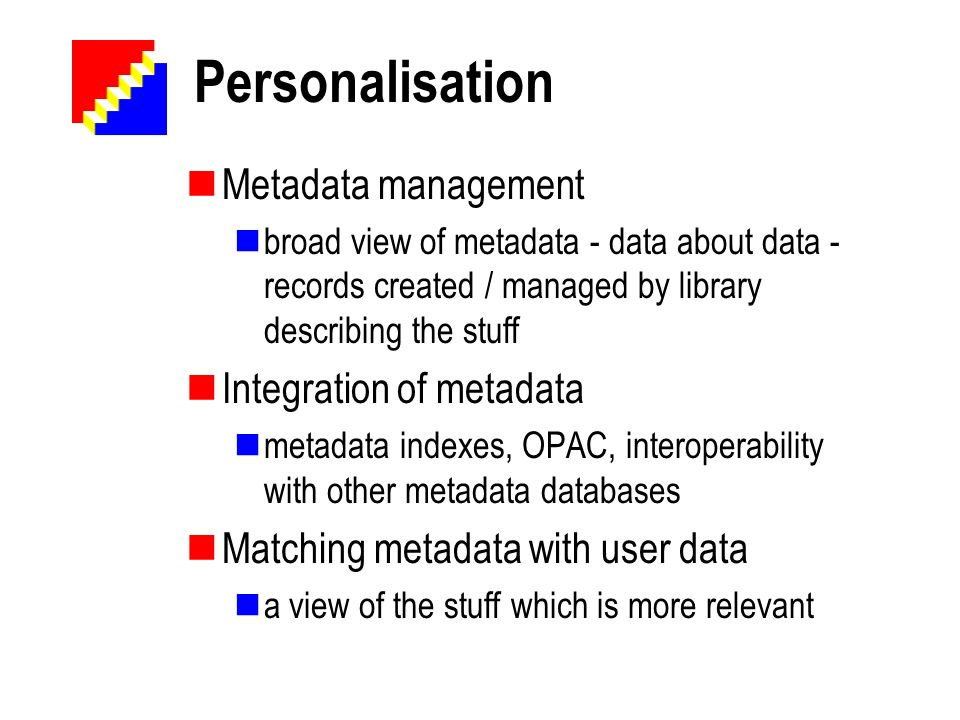 Personalisation Metadata management broad view of metadata - data about data - records created / managed by library describing the stuff Integration o