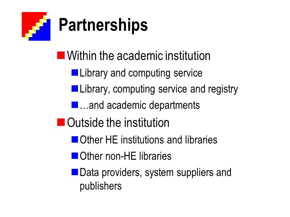 Partnerships Within the academic institution Library and computing service Library, computing service and registry …and academic departments Outside t