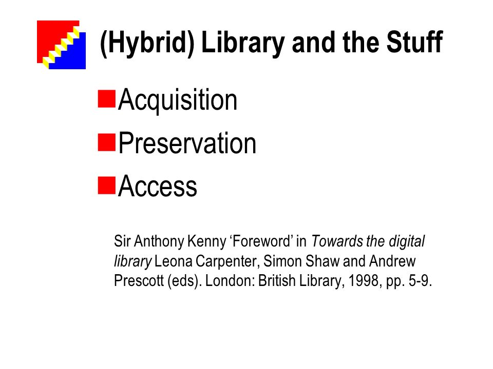 (Hybrid) Library and the Stuff Acquisition Preservation Access Sir Anthony Kenny Foreword in Towards the digital library Leona Carpenter, Simon Shaw a